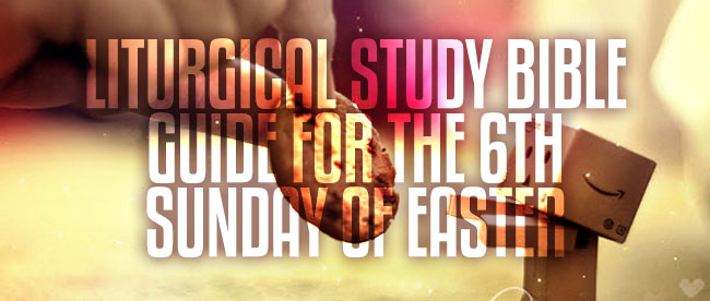 Liturgical Study Bible Guide for the 6th Sunday of Easter
