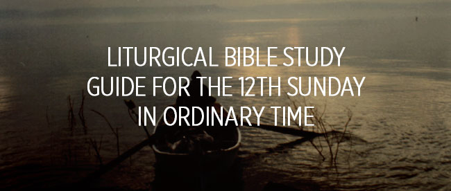Liturgical Bible Study Guide for the 12th Sunday in Ordinary Time